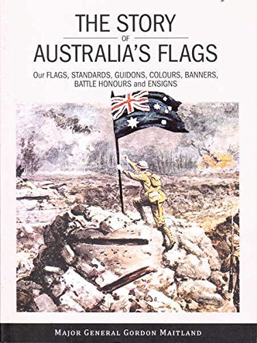 The Story Of Australia's Flags: Our Flags, Standards, Guidons, Colours, Banners, Battle Honours...
