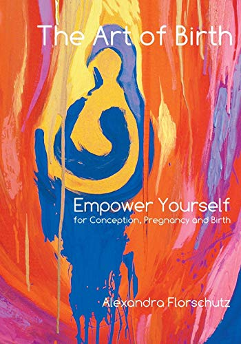 The Art of Birth: Empower Yourself for Conception, Pregnancy and Birth: Alexandra Florschutz