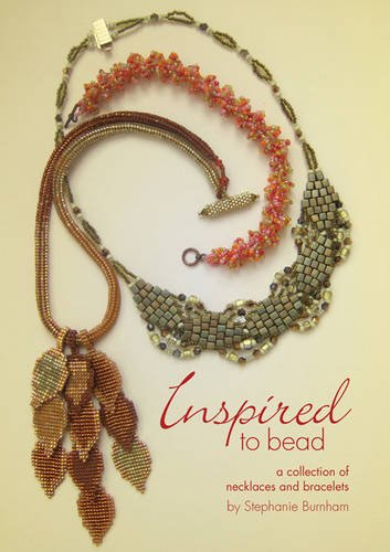Inspired to Bead: A Collection of Necklaces and Bracelets: Stephanie Burnham