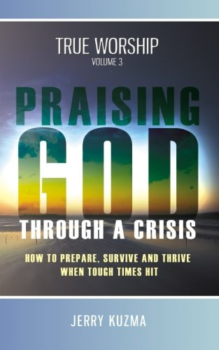 9780992667733: Praising God through a Crisis [FREE BONUS AUDIO included!] True Worship vol 3: How to Prepare, Survive and Thrive When Tough Times Hit! (Volume 3)