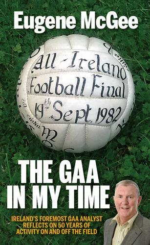 The GAA in My Time: Ireland's Foremost Analyst Reflects on 50 Years of GAA Activity - on and ...