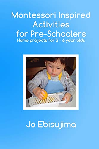 Montessori Inspired Activities for Pre-Schoolers: Home Projects for 2-6 Year Olds