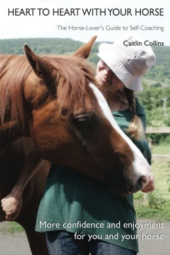 Heart to Heart with Your Horse: The Horse-Lovers Guide to Self-Coaching: Caitlin Collins