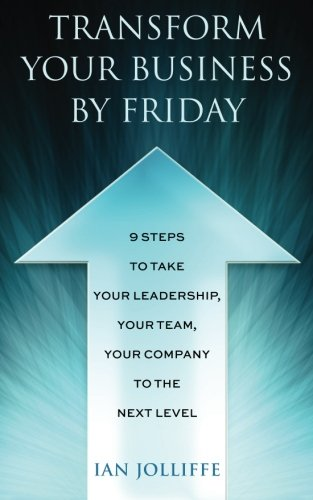 Transform Your Business by Friday: 9 Steps to Take Your Leadership, Your Team, Your Company to the ...