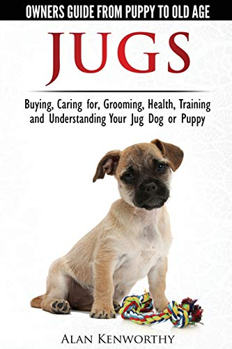 Jug Dogs (Jugs) - Owners Guide from Puppy to Old Age. Buying, Caring For, Grooming, Health, ...
