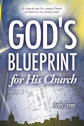 Gods Blueprint for His Church: Its Time for the 21st Century Church to Return to a 1st Century ...