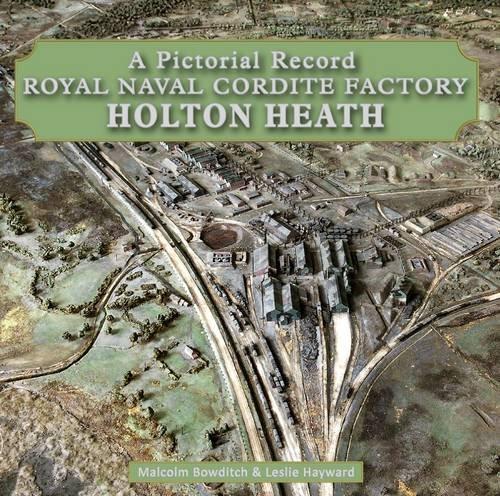 Royal Naval Cordite Factory Holton Heath: A Pictorial History: Bowditch, Malcolm, Hayward, Les