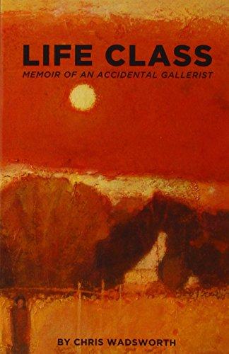 Life Class: The Memoir of an Accidental Gallerist: Wadsworth, Chris