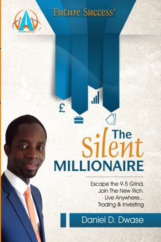 The Silent Millionaire: Escape The 9-5 Grind. Join The New Rich. Live Anywhere? Trading & ...