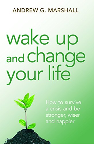 Wake Up and Change Your Life: How to Survive a Crisis and be Stronger, Wiser and Happier: Andrew G....