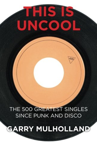 9780992995676: This is Uncool: The 500 Greatest Singles Since Punk and Disco