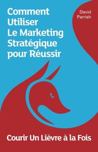 9780993022173: Courir Un Lièvre à la Fois: Comment Utiliser Le Marketing Stratégique pour Réussir (French Edition)