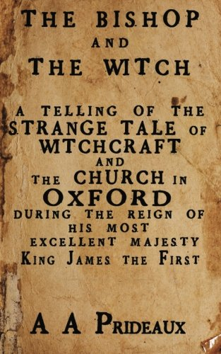 9780993067617: The Bishop and The Witch: A telling of the strange tale of witchcraft and the Church in Oxford during the reign of His Most Excellent Majesty King James I