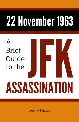 22 November 1963: A Brief Guide to the JFK Assassination: Jeremy Bojczuk