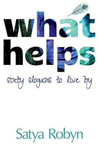 What Helps: Sixty Slogans to Live By: Satya Robyn