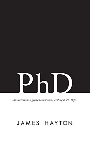 9780993174117: PhD: An uncommon guide to research, writing & PhD life