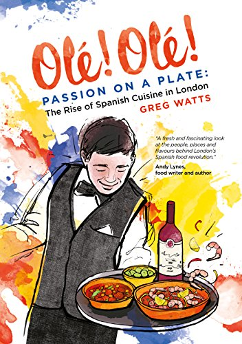 Ole! Ole! Passion on a Plate: The Rise of Spanish Cuisine in London: Greg Watts