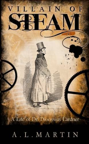 9780993242007: Villain of Steam: A Life of Dionysius Lardner (1793-1859)