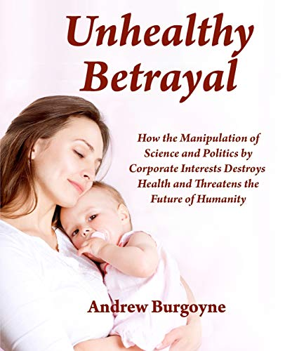9780993253904: Unhealthy Betrayal: How the Manipulation of Science and Politics by Corporate Interests Destroys Health and Threatens the Future of Humanity