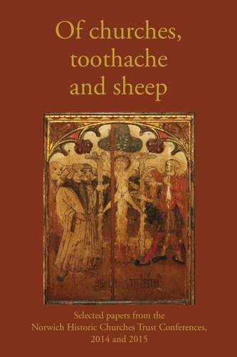 9780993306921: Of Churches, Toothache and Sheep: Selected Papers from the Norwich Historic Churches Trust Conferences 2014 and 2015
