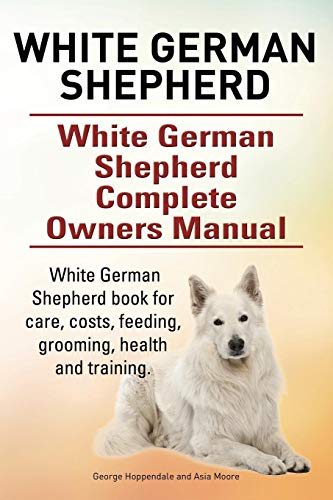 9780993313318: White German Shepherd. White German Shepherd Dog Complete Owners Manual. White German Shepherd book for care, costs, feeding, grooming, health and training.