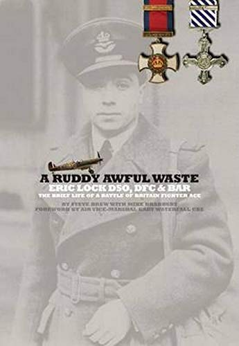 9780993415234: A Ruddy Awful Waste: Eric Lock Dso, Dfc & Bar: The Brief Life of a Battle of Britain Ace