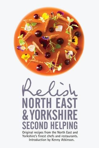Relish North East and Yorkshire - Second Helping: Original Recipes from the Region's Finest ...