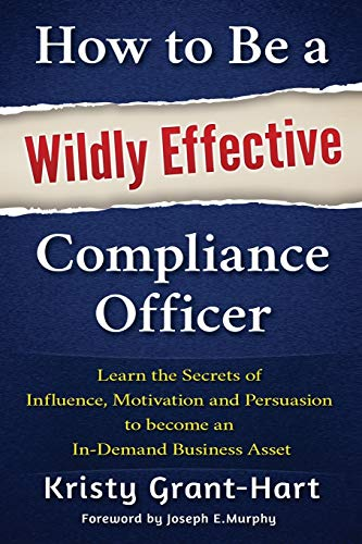 9780993478802: How to Be a Wildly Effective Compliance Officer: Learn the Secrets of Influence, Motivation and Persuasion to become an In-Demand Business Asset