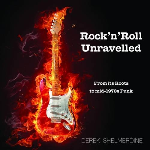 9780993589409: Rock 'n' Roll Unravelled: From its Roots to Mid-1970s Punk
