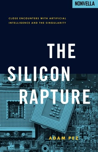 The Silicon Rapture: Close Encounters with Artificial Intelligence and The Singularity: Pez, Adam