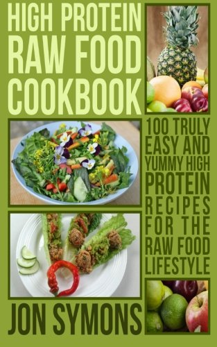 9780993623769: High Protein Raw Food Cookbook: 100 Truly Easy and Yummy High Protein Recipes for the Raw Food Lifestyle