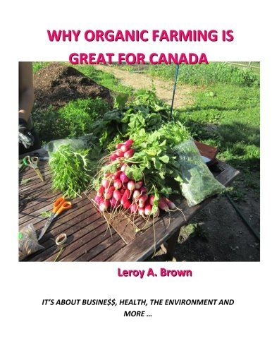 Why Organic Farming Is Great for Canada: It's about Busine$$, Health, the Environment, and More . (Paperback) - Leroy a Brown