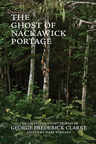 9780993672583: The Ghost of Nackawick Portage: The Collected Short Stories of George Frederick Clarke