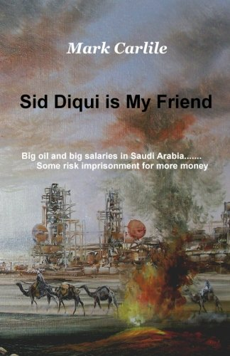 9780993715402: Sid Diqui is My Friend: Big oil and big salaries in Saudi Arabia.......Some risk imprisonment for more money