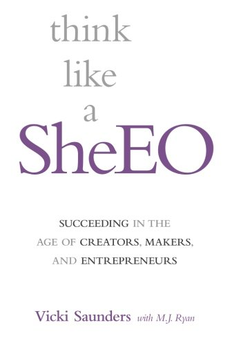 Think like a SheEO: Succeeding in the Age of Creators, Makers and Entrepreneurs: Saunders, Vicki