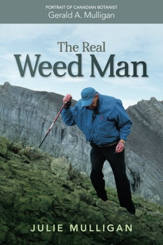 9780993769801: The Real Weed Man: Portrait of Canadian Botanist Gerald A. Mulligan