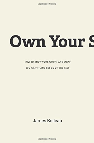 Own Your Sh*t: How to Know Your Worth and What You Want-and Let Go of the Rest: James Boileau