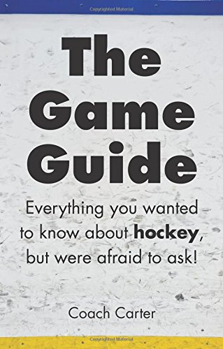 The Game Guide: Everything you wanted to know about hockey but were afraid to ask (Volume 1): Coach...