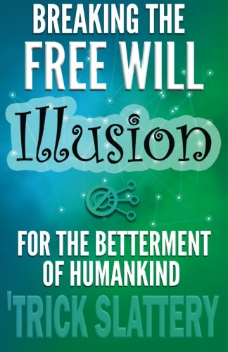 9780993866906: Breaking the Free Will Illusion for the Betterment of Humankind