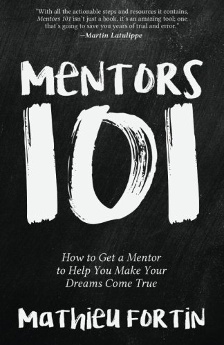 Mentors 101: How to Get a Mentor to Help You Make Your Dreams Come True: Mathieu Fortin