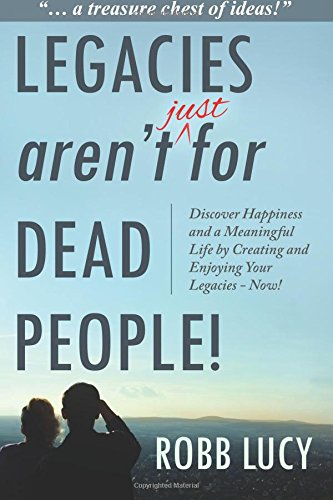 9780994031709: Legacies Aren't Just For Dead People: Discover Happiness and a Meaningful Life by Creating and Enjoying Your Legacies Now!