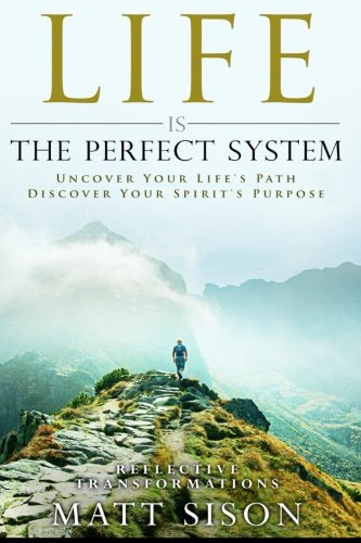 9780994055224: Life Is The Perfect System: Uncover Your Life's Path. Discover Your Spirit's Purpose