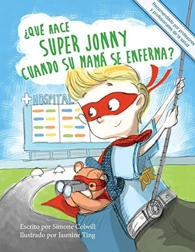 9780994129727: ¿Qué hace Super Jonny cuando su mamá se enferma?: Un cuento para dar ánimo. Recomendado por profesores y profesionales de la salud.