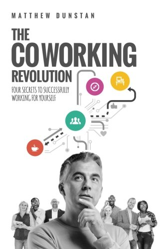 The Coworking Revolution: Four Secrets to Successfully Working for Yourself: Dunstan, Mr Matthew