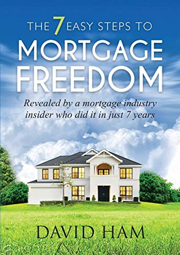 9780994334107: DAVID HAM - The 7 Easy Steps To Mortgage Freedom: Revealed by a mortgage industry insider who did it in just 7 years