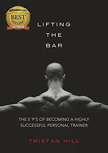 Lifting the Bar: The 5 'P's of Becoming a Highly Successful Personal Trainer (Paperback):...