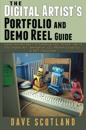 9780994348609: The Digital Artist's Portfolio and Demo Reel Guide: Inside Knowledge For Landing Your Dream Job In The Digital Art, Animation, CG, Motion-Graphics & VFX Industries