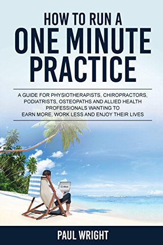 9780994509109: How to Run a One Minute Practice: A Guide for Physiotherapists, Chiropractors, Podiatrists, Osteopaths and Allied Health Professionals wanting to earn more, work less and enjoy their lives