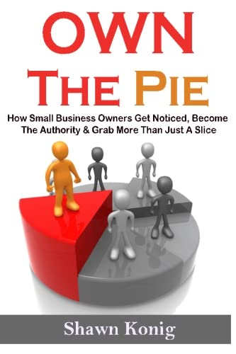 9780994782007: Own The Pie: How Small Business Owners Get Noticed, Become The Authority & Grab More Than Just A Slice