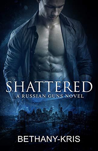 Shattered: A Russian Guns Novel (The Russian Guns) (Volume 5): Bethany-Kris